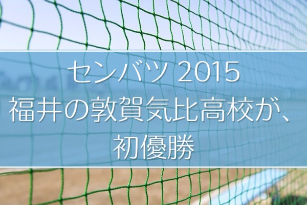 センバツ2015年、福井の敦賀気比高校が初優勝